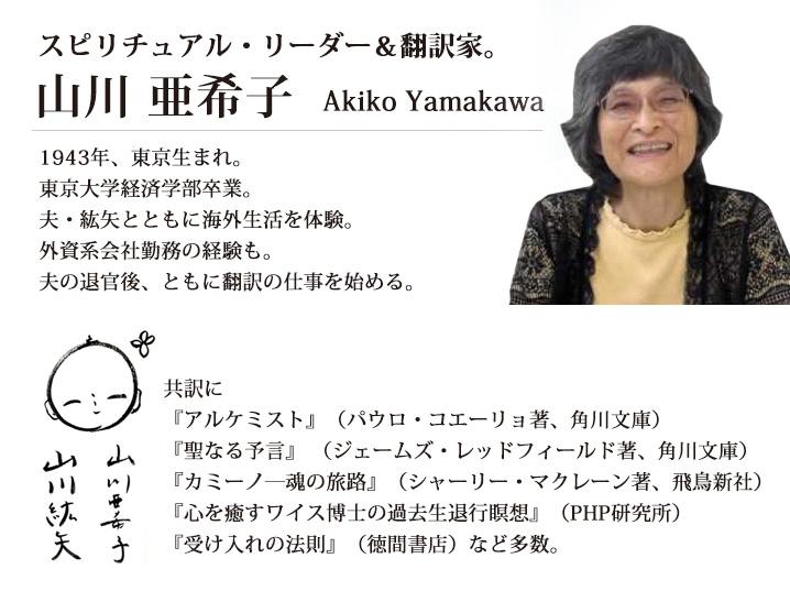 山川亜希子(やまかわ あきこ)  スピリチュアル・リーダー&翻訳家。1943年、東京生まれ。 東京大学経済学部卒業。夫・紘矢とともに海外生活を体験。 外資系会社勤務の経験も。夫の退官後、ともに翻訳の仕事を始める。     共訳に『アルケミスト』(パウロ・コエーリョ著、角川文庫)、     『聖なる予言』 (ジェームズ・レッドフィールド著、角川文庫)、 『カミーノ—魂の旅路』(シャーリー・マクレーン著、飛鳥新社)、 『心を癒すワイス博士の過去生退行瞑想』(PHP研究所) 『受け入れの法則』(徳間書店)など多数。